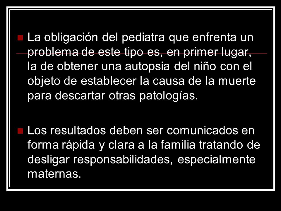 La obligación del pediatra que enfrenta un problema de este tipo es, en primer lugar, la de obtener una autopsia del niño con el objeto de establecer la causa de la muerte para descartar otras patologías.