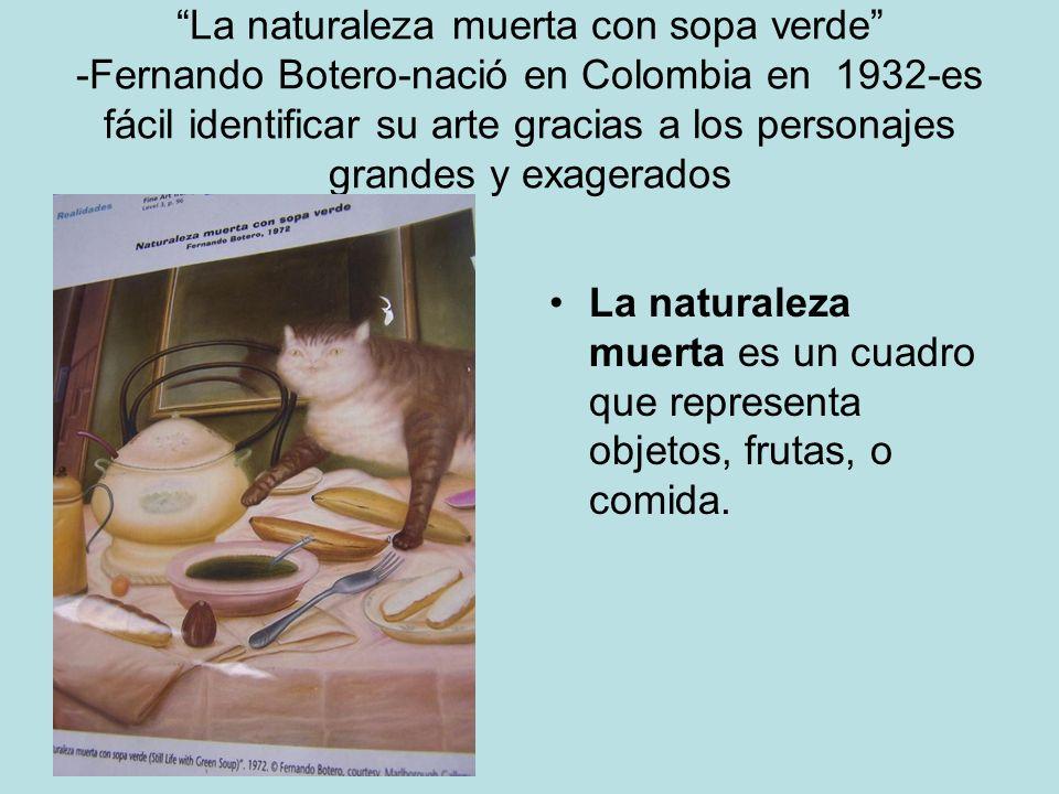 La naturaleza muerta con sopa verde -Fernando Botero-nació en Colombia en 1932-es fácil identificar su arte gracias a los personajes grandes y exagerados