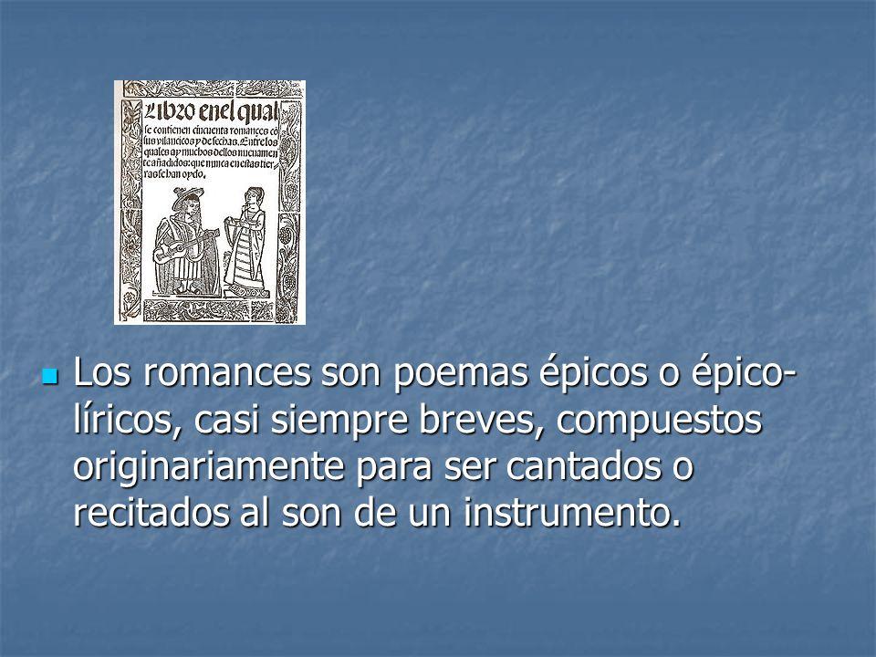Los romances son poemas épicos o épico-líricos, casi siempre breves, compuestos originariamente para ser cantados o recitados al son de un instrumento.