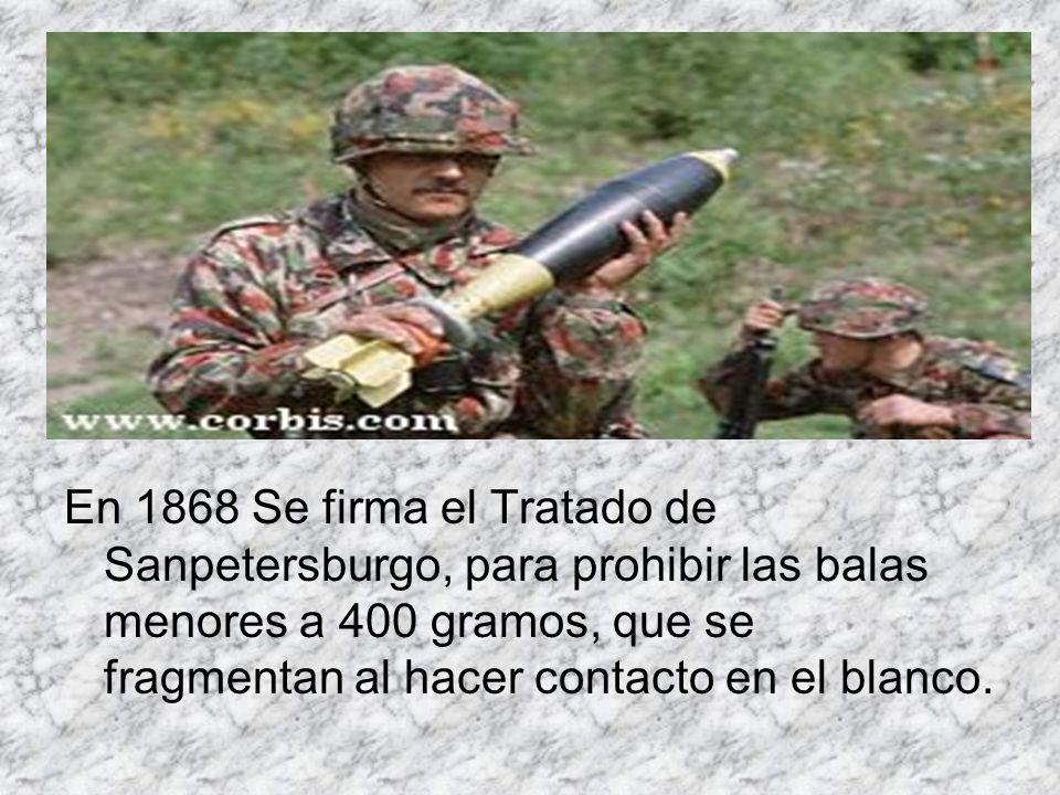 En 1868 Se firma el Tratado de Sanpetersburgo, para prohibir las balas menores a 400 gramos, que se fragmentan al hacer contacto en el blanco.