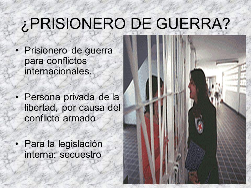 ¿PRISIONERO DE GUERRA Prisionero de guerra para conflictos internacionales. Persona privada de la libertad, por causa del conflicto armado.