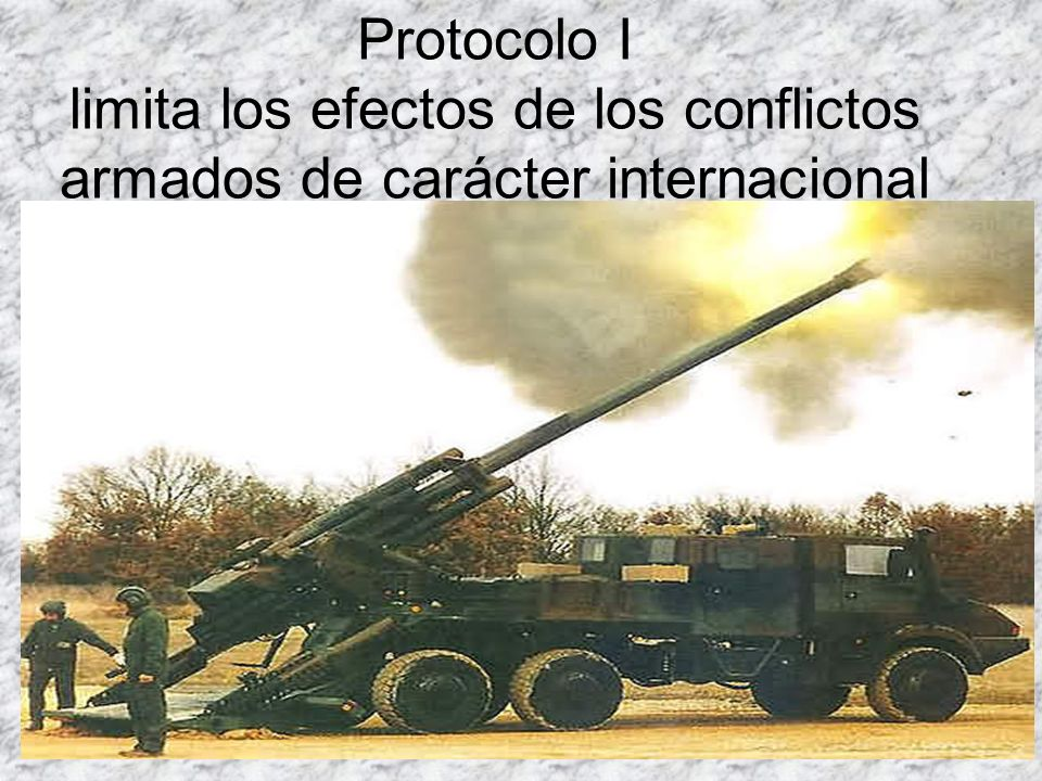 Protocolo I limita los efectos de los conflictos armados de carácter internacional