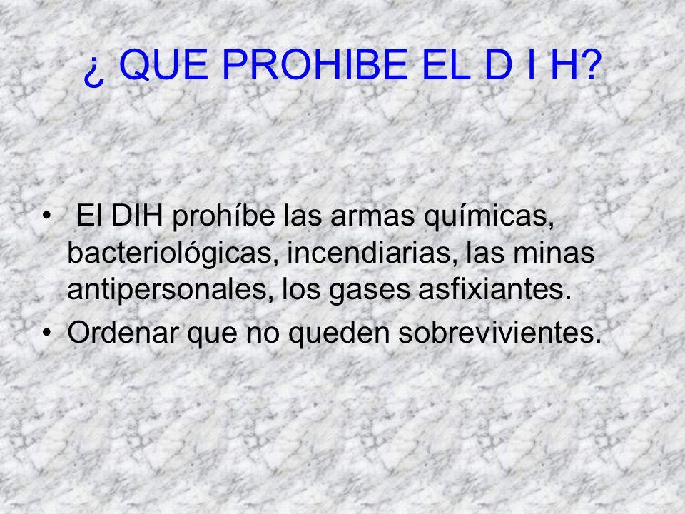 ¿ QUE PROHIBE EL D I H El DIH prohíbe las armas químicas, bacteriológicas, incendiarias, las minas antipersonales, los gases asfixiantes.