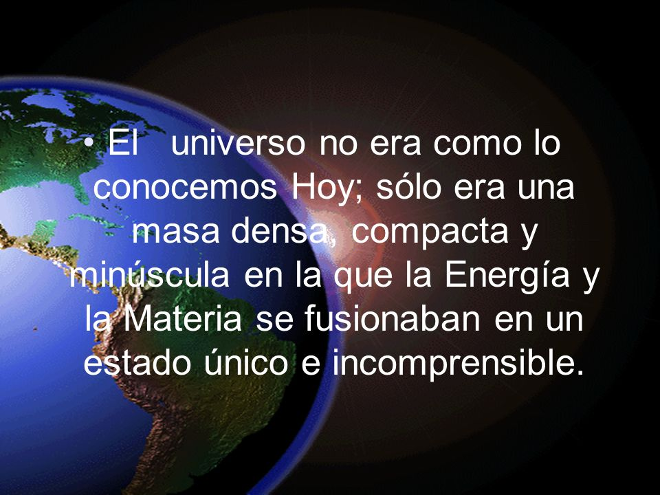 El universo no era como lo conocemos Hoy; sólo era una masa densa, compacta y minúscula en la que la Energía y la Materia se fusionaban en un estado único e incomprensible.