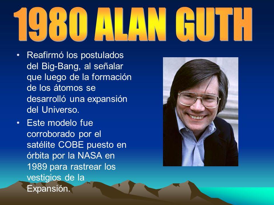 1980 ALAN GUTHReafirmó los postulados del Big-Bang, al señalar que luego de la formación de los átomos se desarrolló una expansión del Universo.