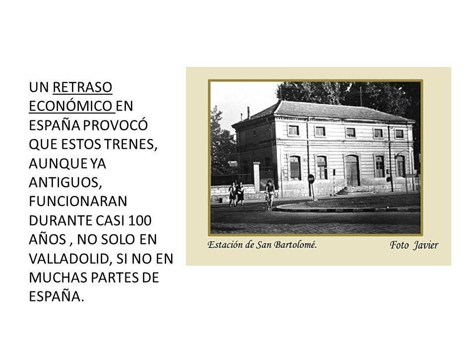 UN RETRASO ECONÓMICO EN ESPAÑA PROVOCÓ QUE ESTOS TRENES, AUNQUE YA ANTIGUOS, FUNCIONARAN DURANTE CASI 100 AÑOS , NO SOLO EN VALLADOLID, SI NO EN MUCHAS PARTES DE ESPAÑA.