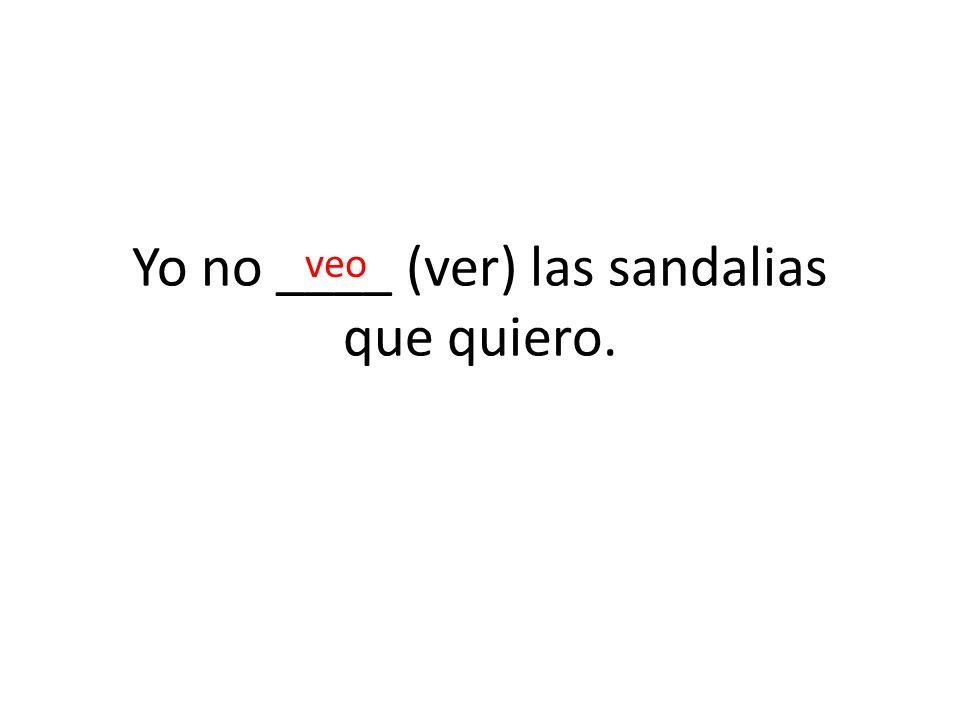 Yo no ____ (ver) las sandalias que quiero.