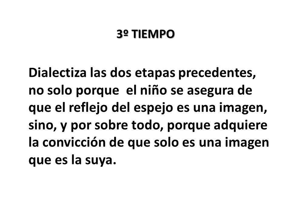 3º TIEMPO Dialectiza las dos etapas precedentes, no solo porque el niño se asegura de que el reflejo del espejo es una imagen, sino, y por sobre todo, porque adquiere la convicción de que solo es una imagen que es la suya.