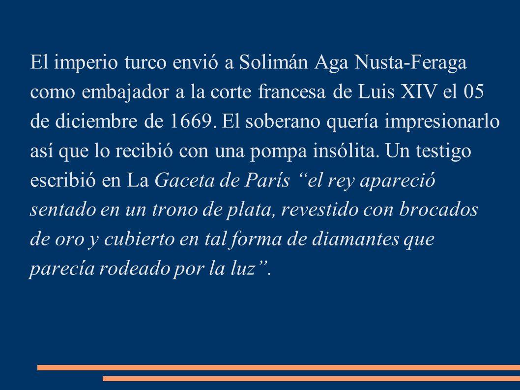 El imperio turco envió a Solimán Aga Nusta-Feraga como embajador a la corte francesa de Luis XIV el 05 de diciembre de 1669.