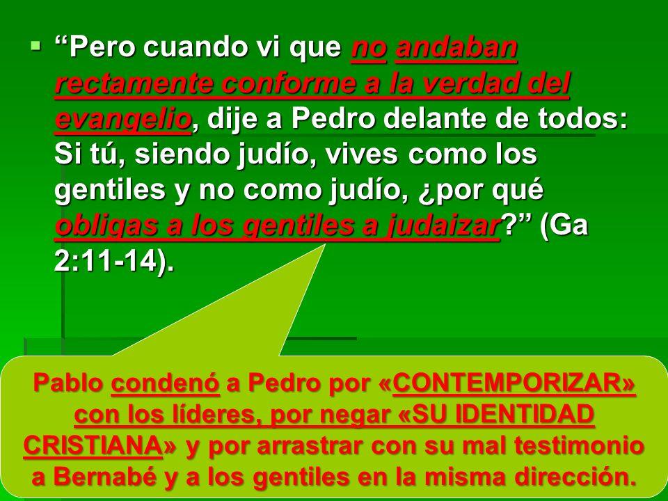Pero cuando vi que no andaban rectamente conforme a la verdad del evangelio, dije a Pedro delante de todos: Si tú, siendo judío, vives como los gentiles y no como judío, ¿por qué obligas a los gentiles a judaizar (Ga 2:11-14).