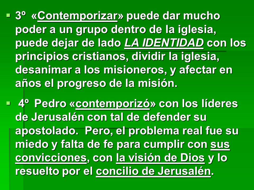 3º «Contemporizar» puede dar mucho poder a un grupo dentro de la iglesia, puede dejar de lado LA IDENTIDAD con los principios cristianos, dividir la iglesia, desanimar a los misioneros, y afectar en años el progreso de la misión.