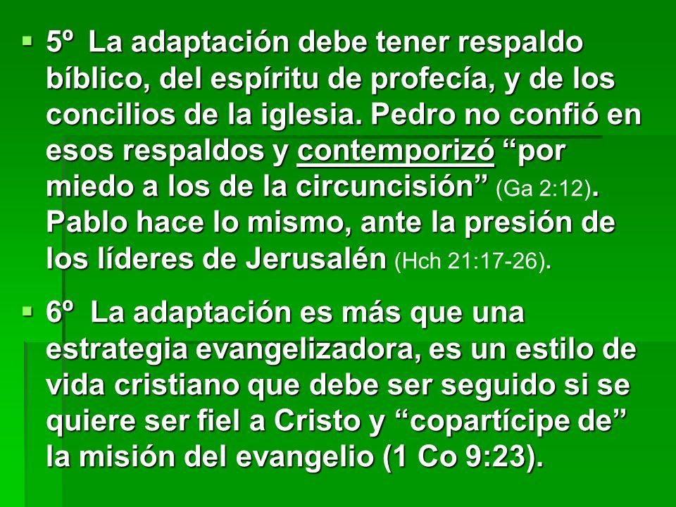 5º La adaptación debe tener respaldo bíblico, del espíritu de profecía, y de los concilios de la iglesia. Pedro no confió en esos respaldos y contemporizó por miedo a los de la circuncisión (Ga 2:12). Pablo hace lo mismo, ante la presión de los líderes de Jerusalén (Hch 21:17-26).