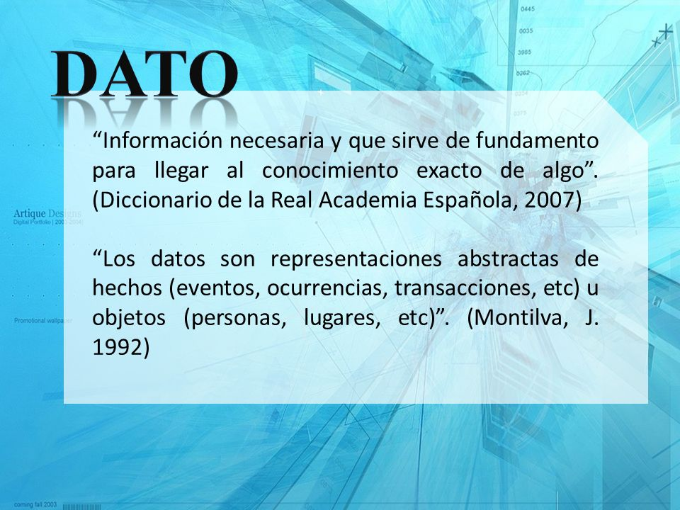 Dato Información necesaria y que sirve de fundamento para llegar al conocimiento exacto de algo . (Diccionario de la Real Academia Española, 2007)