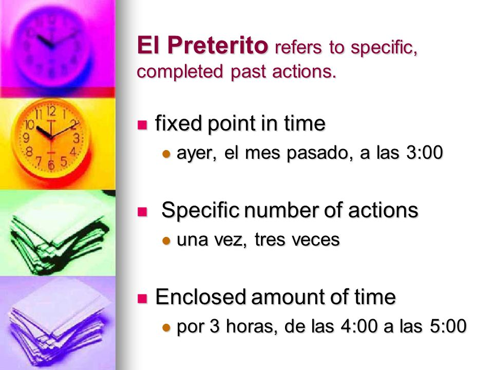 El Preterito refers to specific, completed past actions.