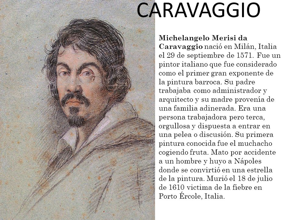 CARAVAGGIO Michelangelo Merisi da Caravaggio nació en Milán, Italia el 29 de septiembre de 1571. Fue un.