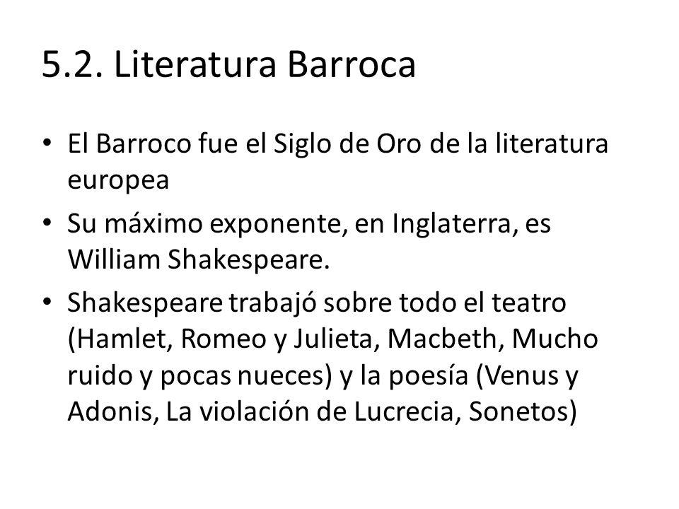 5.2. Literatura Barroca El Barroco fue el Siglo de Oro de la literatura europea. Su máximo exponente, en Inglaterra, es William Shakespeare.