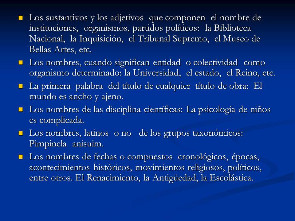 Los sustantivos y los adjetivos que componen el nombre de instituciones, organismos, partidos políticos: la Biblioteca Nacional, la Inquisición, el Tribunal Supremo, el Museo de Bellas Artes, etc.