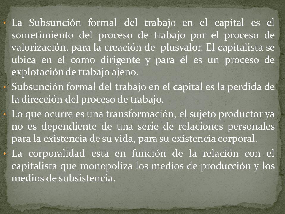 La Subsunción formal del trabajo en el capital es el sometimiento del proceso de trabajo por el proceso de valorización, para la creación de plusvalor. El capitalista se ubica en el como dirigente y para él es un proceso de explotación de trabajo ajeno.
