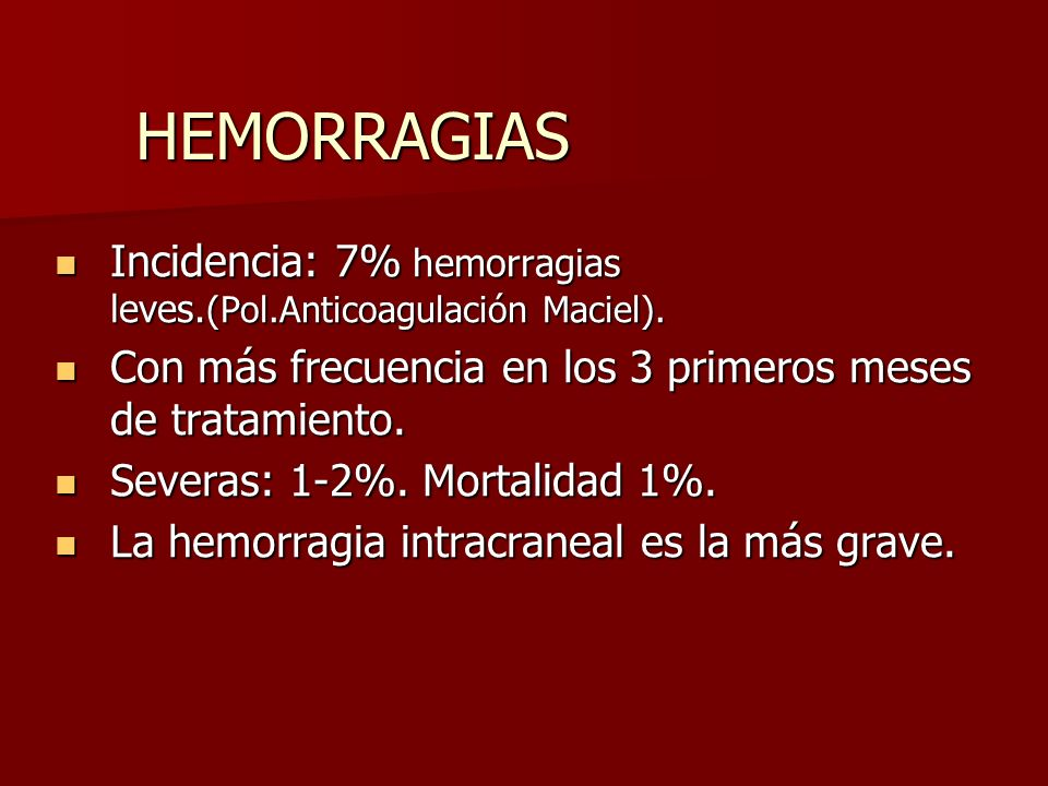HEMORRAGIAS Incidencia: 7% hemorragias leves.(Pol.Anticoagulación Maciel). Con más frecuencia en los 3 primeros meses de tratamiento.