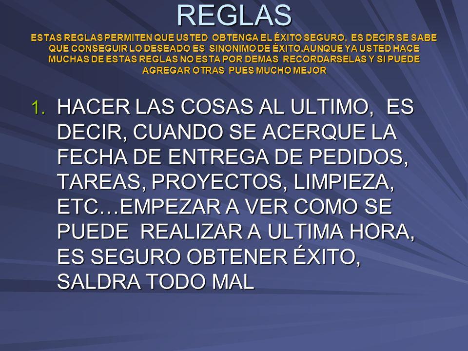 REGLAS ESTAS REGLAS PERMITEN QUE USTED OBTENGA EL ÉXITO SEGURO, ES DECIR SE SABE QUE CONSEGUIR LO DESEADO ES SINONIMO DE ÉXITO,AUNQUE YA USTED HACE MUCHAS DE ESTAS REGLAS NO ESTA POR DEMAS RECORDARSELAS Y SI PUEDE AGREGAR OTRAS PUES MUCHO MEJOR