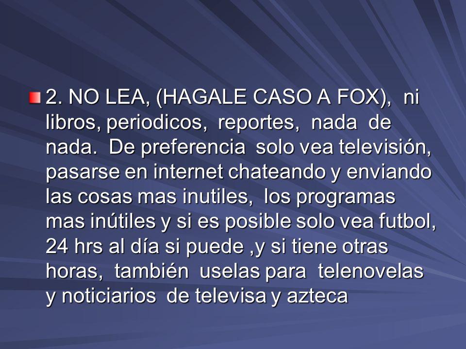 2.NO LEA, (HAGALE CASO A FOX), ni libros, periodicos, reportes, nada de nada.