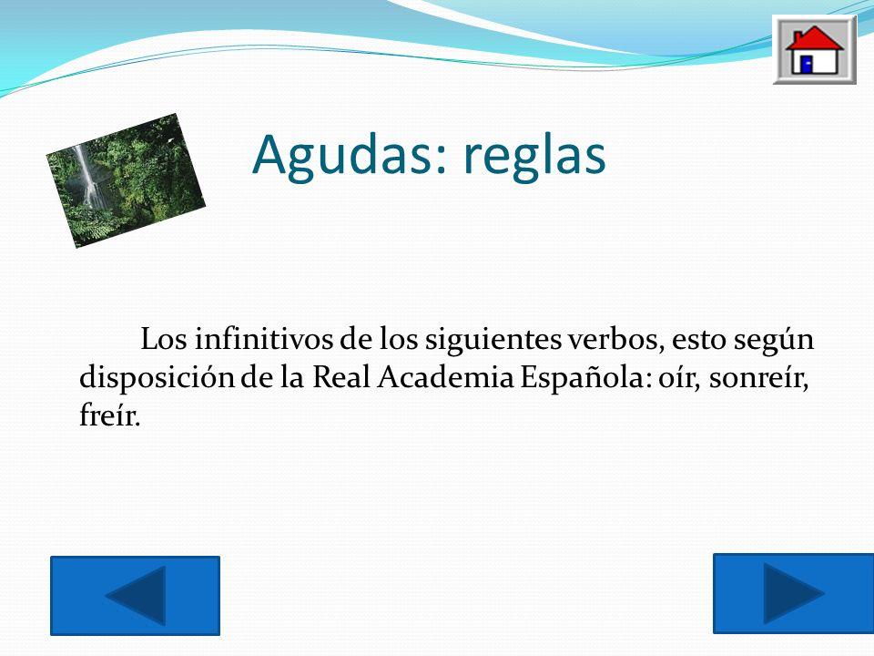 Agudas: reglas Los infinitivos de los siguientes verbos, esto según disposición de la Real Academia Española: oír, sonreír, freír.