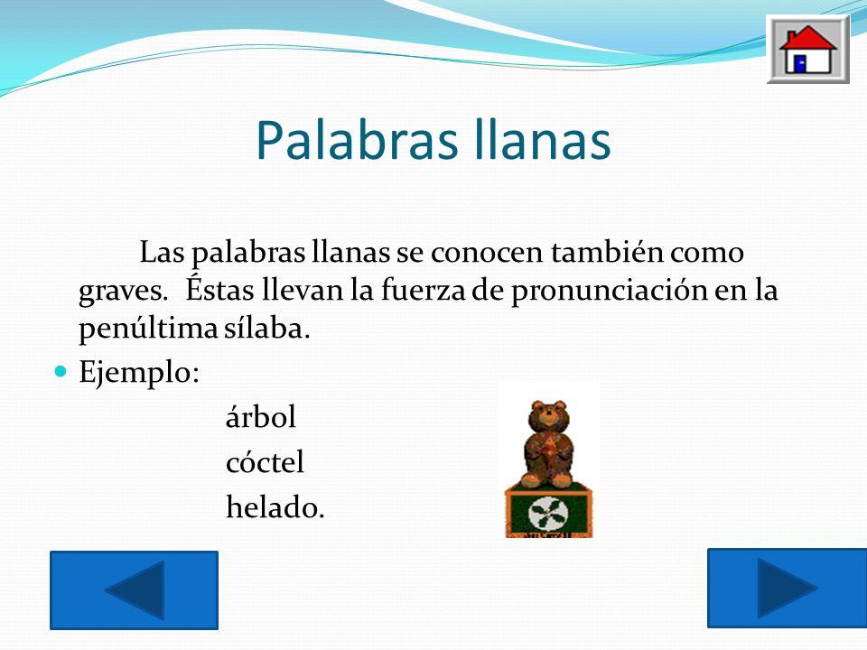 Palabras llanas Las palabras llanas se conocen también como graves. Éstas llevan la fuerza de pronunciación en la penúltima sílaba.