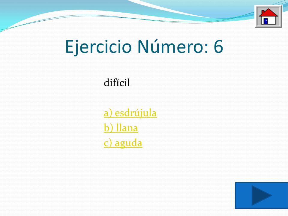 Ejercicio Número: 6 difícil a) esdrújula b) llana c) aguda