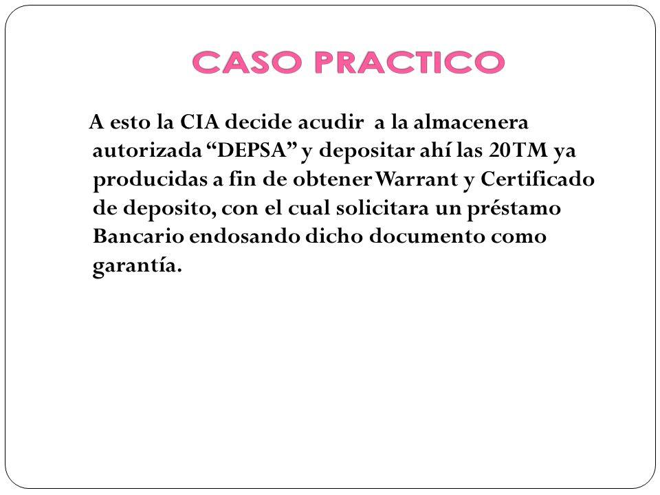 A esto la CIA decide acudir a la almacenera autorizada DEPSA y depositar ahí las 20 TM ya producidas a fin de obtener Warrant y Certificado de deposito, con el cual solicitara un préstamo Bancario endosando dicho documento como garantía.