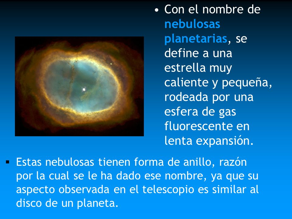 Con el nombre de nebulosas planetarias, se define a una estrella muy caliente y pequeña, rodeada por una esfera de gas fluorescente en lenta expansión.