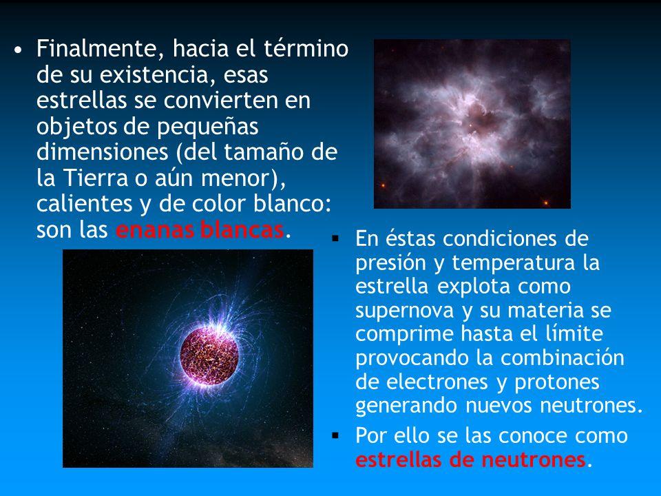 Finalmente, hacia el término de su existencia, esas estrellas se convierten en objetos de pequeñas dimensiones (del tamaño de la Tierra o aún menor), calientes y de color blanco: son las enanas blancas.