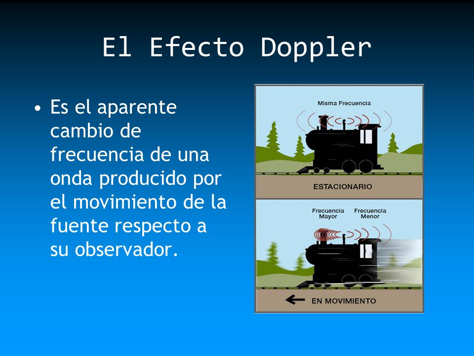 El Efecto DopplerEs el aparente cambio de frecuencia de una onda producido por el movimiento de la fuente respecto a su observador.