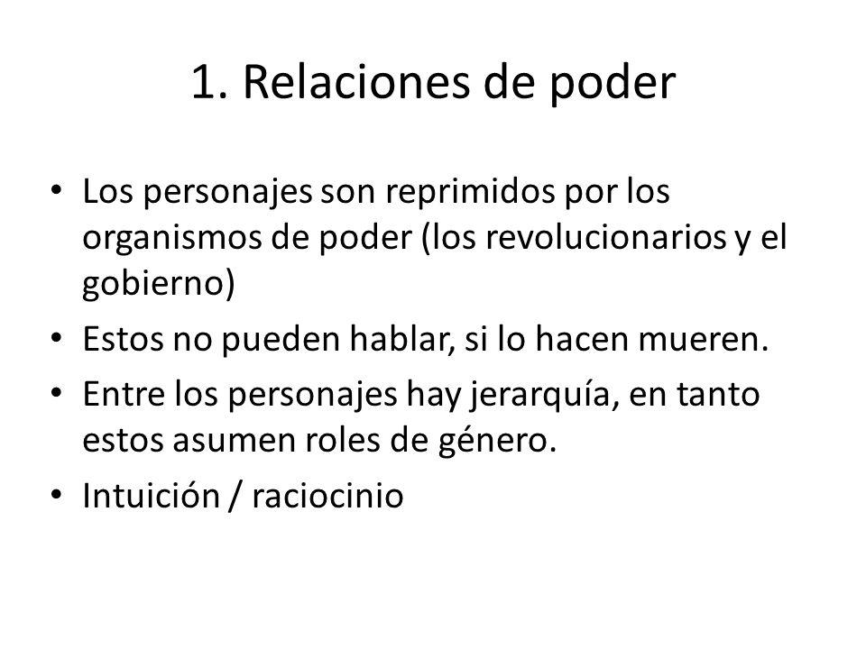 1. Relaciones de poder Los personajes son reprimidos por los organismos de poder (los revolucionarios y el gobierno)