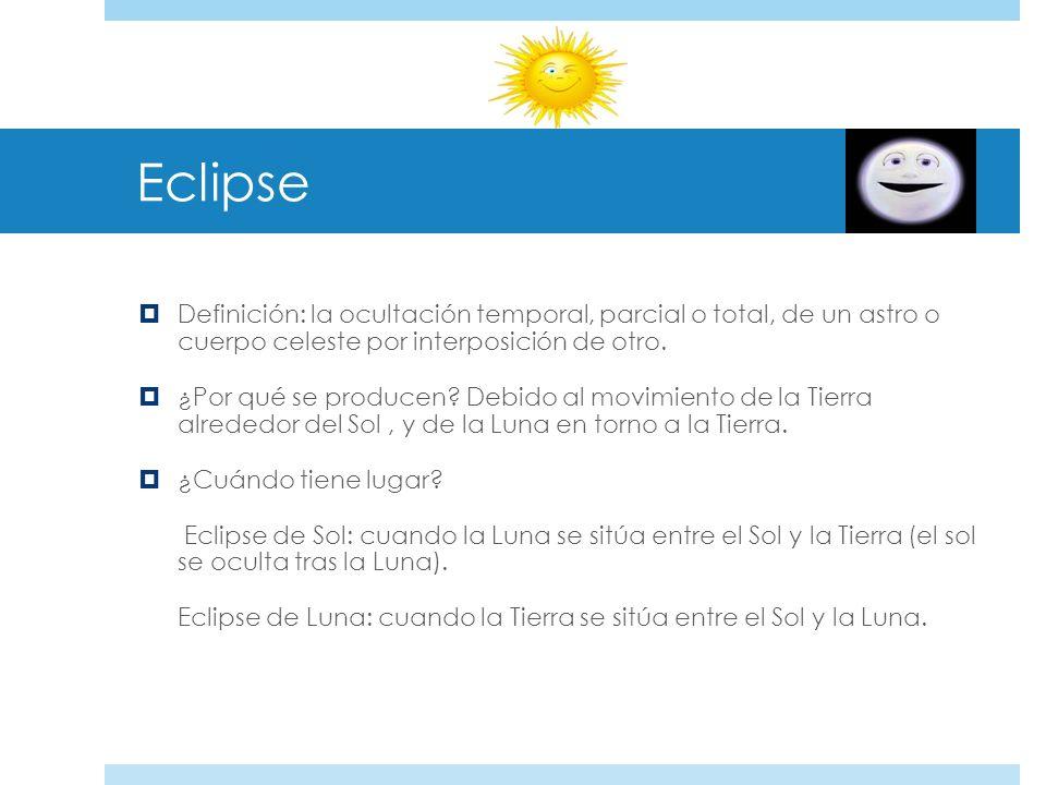 EclipseDefinición: la ocultación temporal, parcial o total, de un astro o cuerpo celeste por interposición de otro.