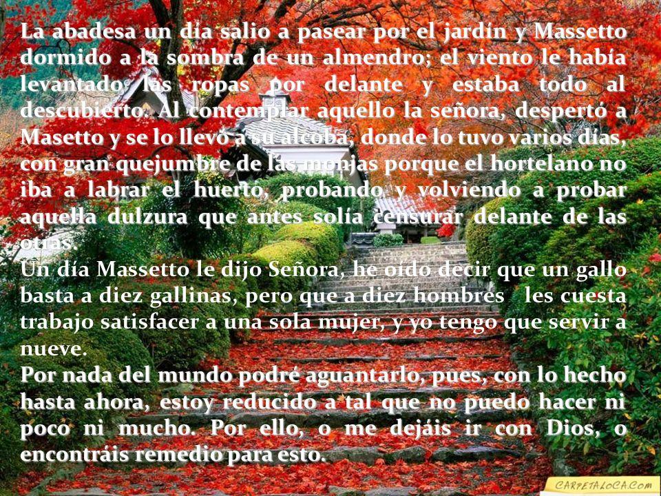La abadesa un día salio a pasear por el jardín y Massetto dormido a la sombra de un almendro; el viento le había levantado las ropas por delante y estaba todo al descubierto. Al contemplar aquello la señora, despertó a Masetto y se lo llevó a su alcoba, donde lo tuvo varios días, con gran quejumbre de las monjas porque el hortelano no iba a labrar el huerto, probando y volviendo a probar aquella dulzura que antes solía censurar delante de las otras.