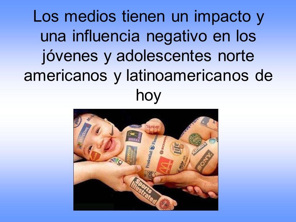 Los medios tienen un impacto y una influencia negativo en los jóvenes y adolescentes norte americanos y latinoamericanos de hoy