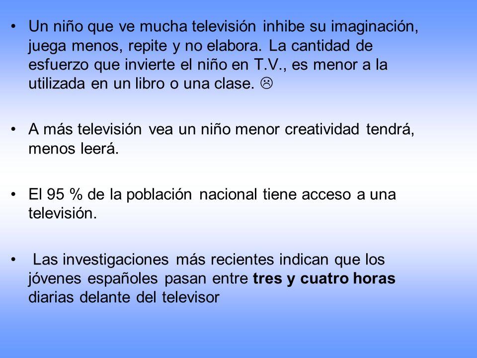 Un niño que ve mucha televisión inhibe su imaginación, juega menos, repite y no elabora. La cantidad de esfuerzo que invierte el niño en T.V., es menor a la utilizada en un libro o una clase. 