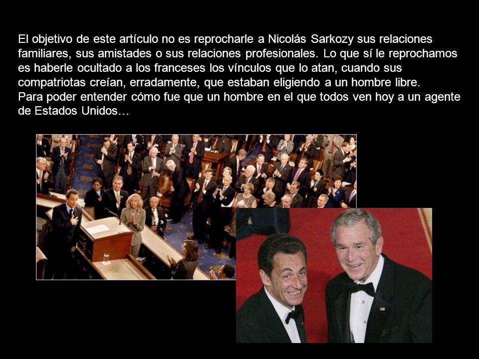 El objetivo de este artículo no es reprocharle a Nicolás Sarkozy sus relaciones familiares, sus amistades o sus relaciones profesionales. Lo que sí le reprochamos es haberle ocultado a los franceses los vínculos que lo atan, cuando sus compatriotas creían, erradamente, que estaban eligiendo a un hombre libre.