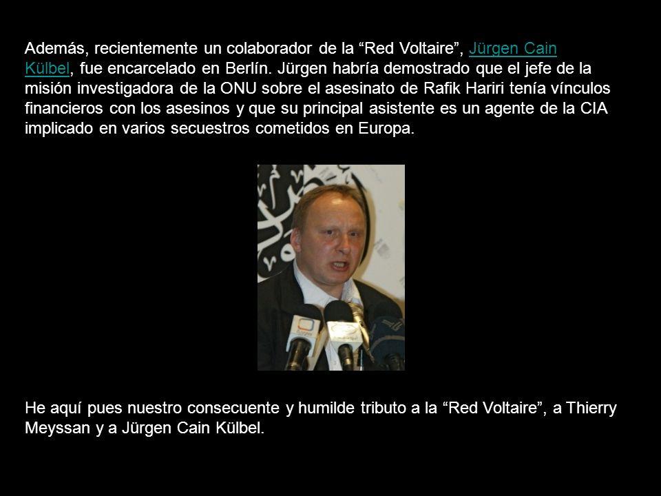 Además, recientemente un colaborador de la Red Voltaire , Jürgen Cain Külbel, fue encarcelado en Berlín. Jürgen habría demostrado que el jefe de la misión investigadora de la ONU sobre el asesinato de Rafik Hariri tenía vínculos financieros con los asesinos y que su principal asistente es un agente de la CIA implicado en varios secuestros cometidos en Europa.