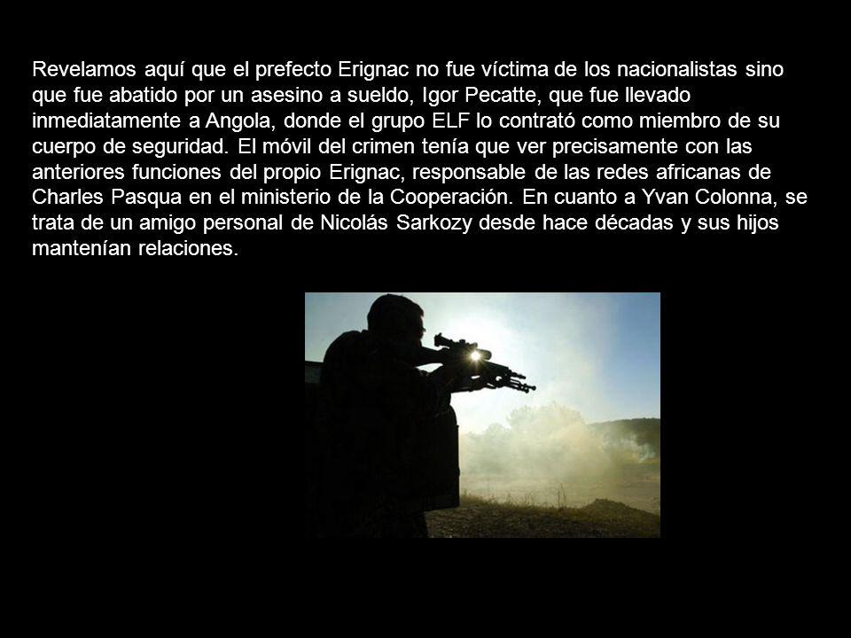Revelamos aquí que el prefecto Erignac no fue víctima de los nacionalistas sino que fue abatido por un asesino a sueldo, Igor Pecatte, que fue llevado inmediatamente a Angola, donde el grupo ELF lo contrató como miembro de su cuerpo de seguridad.