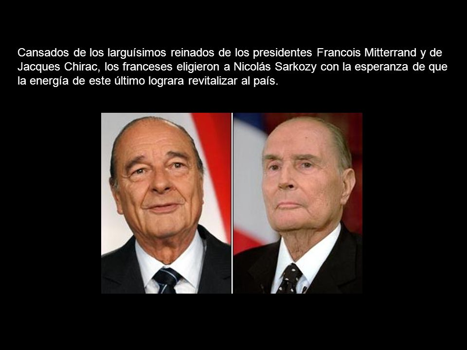 Cansados de los larguísimos reinados de los presidentes Francois Mitterrand y de Jacques Chirac, los franceses eligieron a Nicolás Sarkozy con la esperanza de que la energía de este último lograra revitalizar al país.