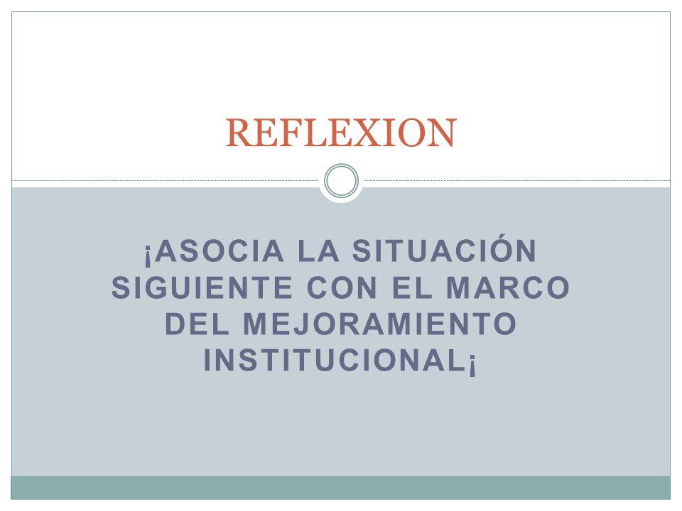 REFLEXION ¡ASOCIA la situación siguiente con el marco del mejoramiento institucional¡