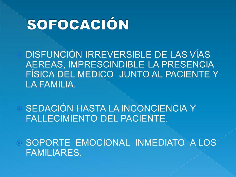 SOFOCACIÓN DISFUNCIÓN IRREVERSIBLE DE LAS VÍAS AEREAS, IMPRESCINDIBLE LA PRESENCIA FÍSICA DEL MEDICO JUNTO AL PACIENTE Y LA FAMILIA.