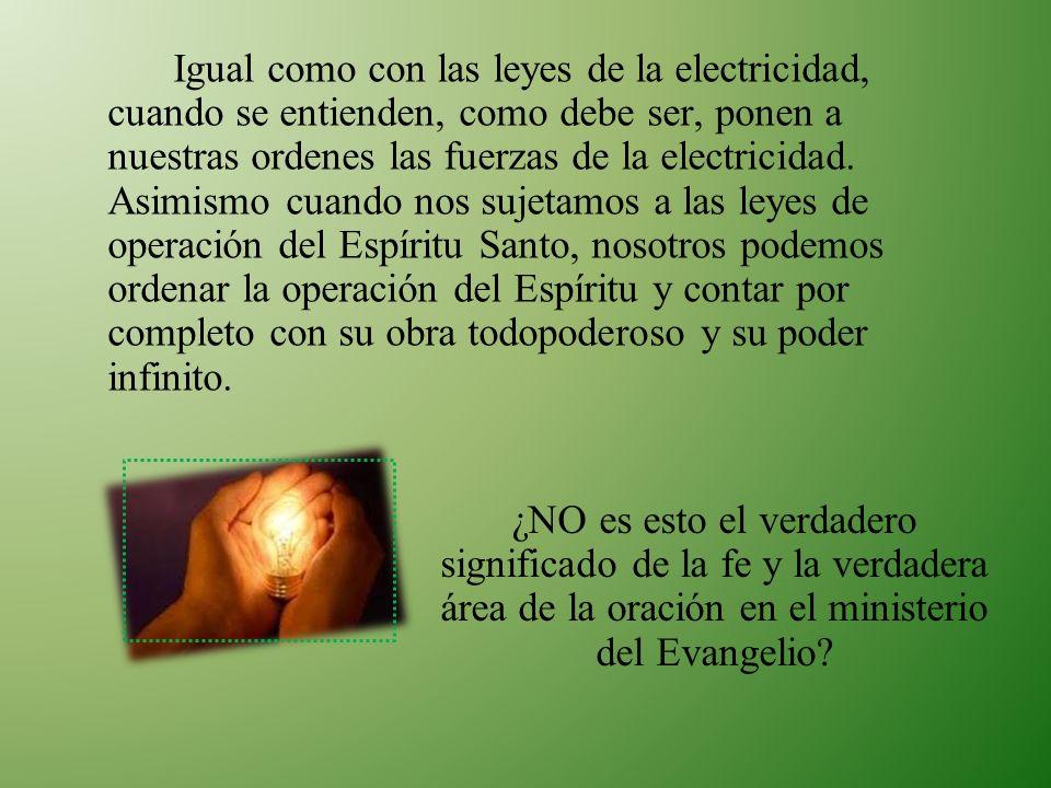 Igual como con las leyes de la electricidad, cuando se entienden, como debe ser, ponen a nuestras ordenes las fuerzas de la electricidad. Asimismo cuando nos sujetamos a las leyes de operación del Espíritu Santo, nosotros podemos ordenar la operación del Espíritu y contar por completo con su obra todopoderoso y su poder infinito.