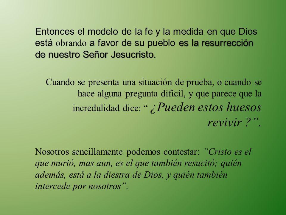 Entonces el modelo de la fe y la medida en que Dios está obrando a favor de su pueblo es la resurrección de nuestro Señor Jesucristo.