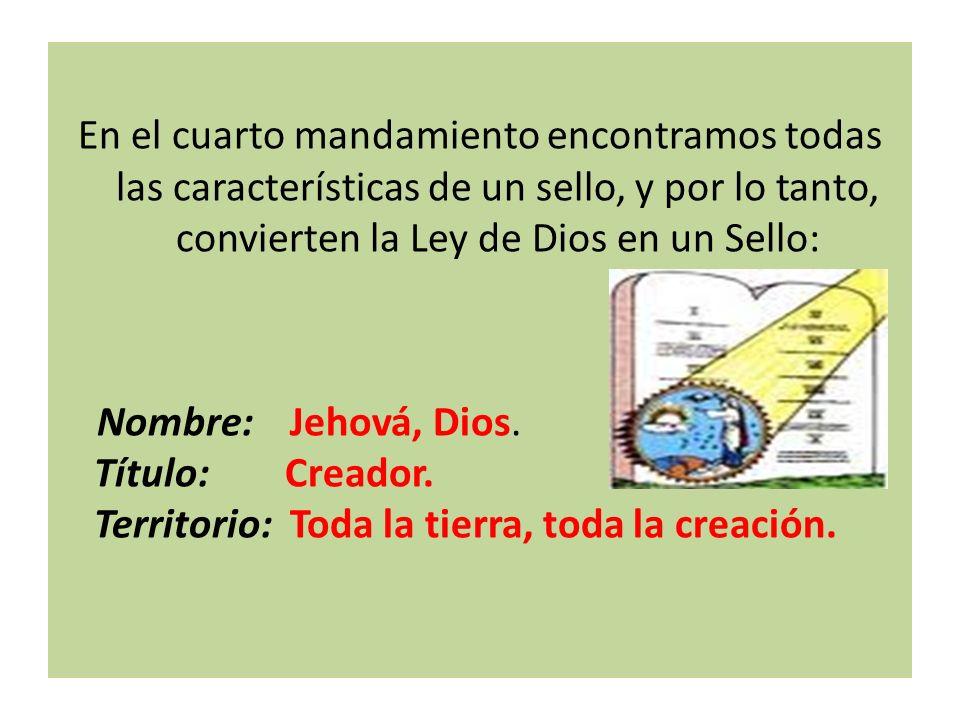 En el cuarto mandamiento encontramos todas las características de un sello, y por lo tanto, convierten la Ley de Dios en un Sello: Nombre: Jehová, Dios.