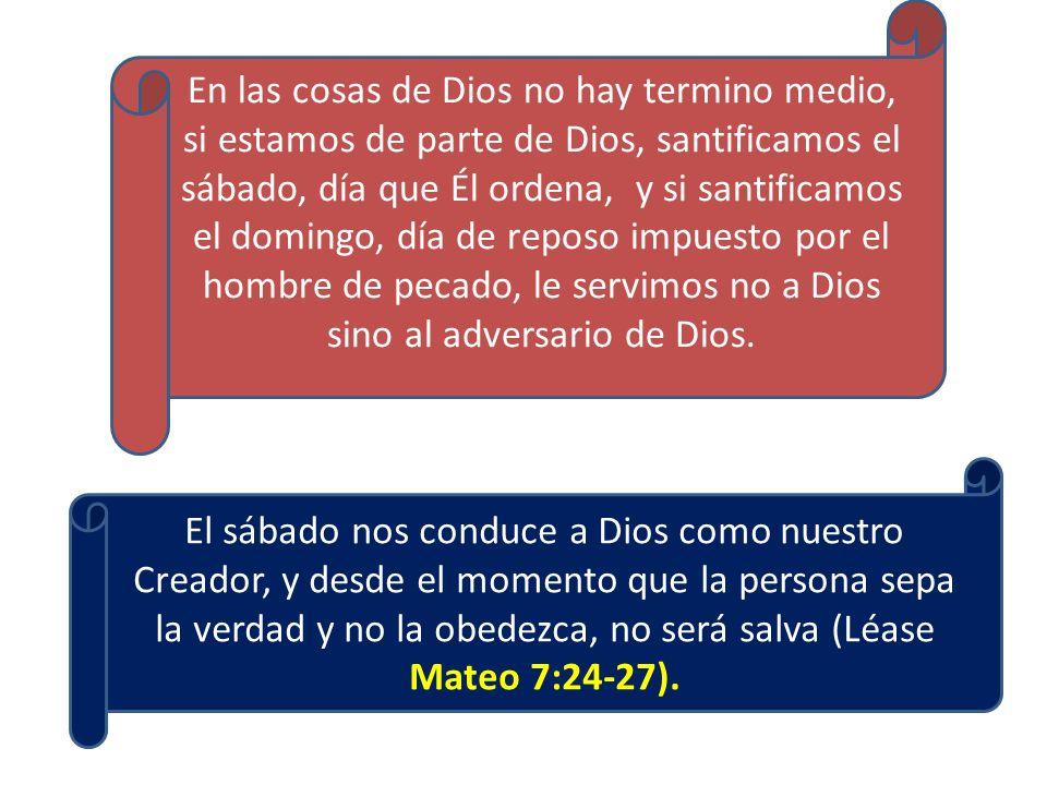 En las cosas de Dios no hay termino medio, si estamos de parte de Dios, santificamos el sábado, día que Él ordena, y si santificamos el domingo, día de reposo impuesto por el hombre de pecado, le servimos no a Dios sino al adversario de Dios.
