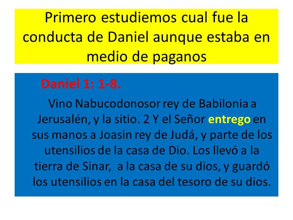 Primero estudiemos cual fue la conducta de Daniel aunque estaba en medio de paganos