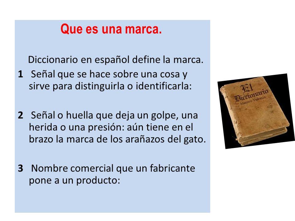 Que es una marca.Diccionario en español define la marca. 1 Señal que se hace sobre una cosa y sirve para distinguirla o identificarla: