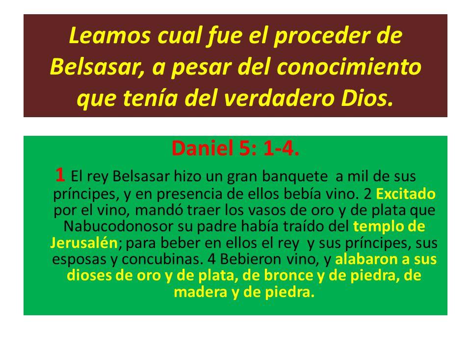 Leamos cual fue el proceder de Belsasar, a pesar del conocimiento que tenía del verdadero Dios.